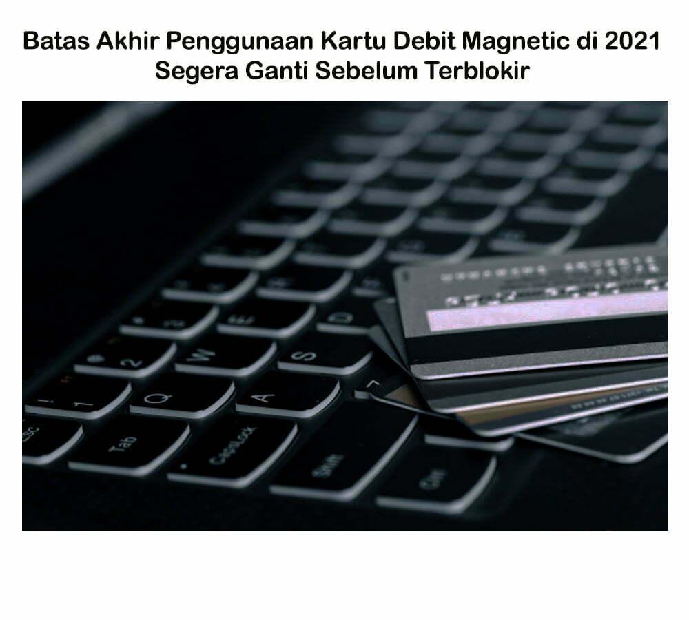 Batas Akhir Penggunaan Kartu Debit Magnetic di 2021 Segera Ganti Sebelum Terblokir smartpower media berita jakarta